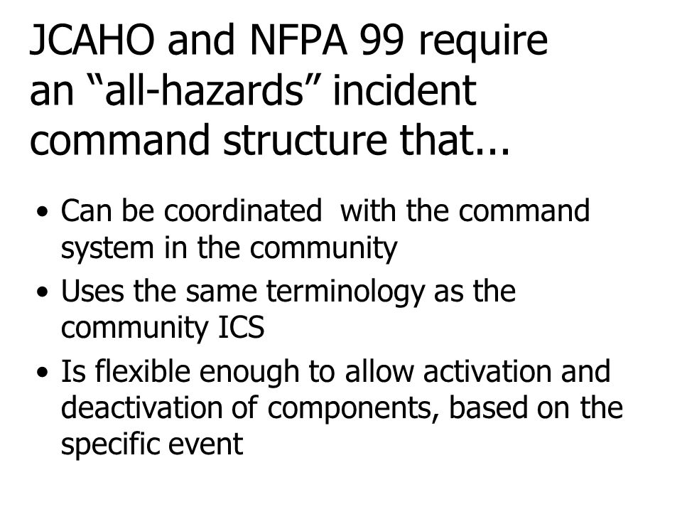 "JCAHO and NFPA 99 require an ""all-hazards"" incident command structure that... Can be coordinated with the command system in the community Uses the sam"