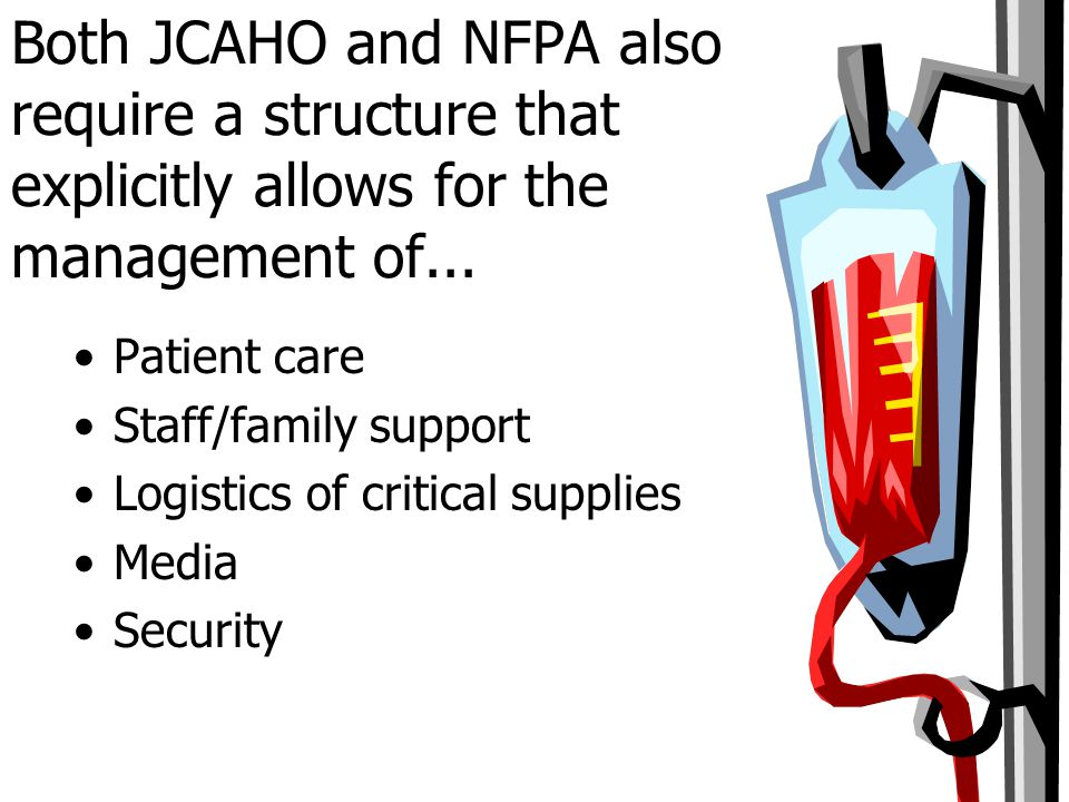 Both JCAHO and NFPA also require a structure that explicitly allows for the management of... Patient care Staff/family support Logistics of critical s