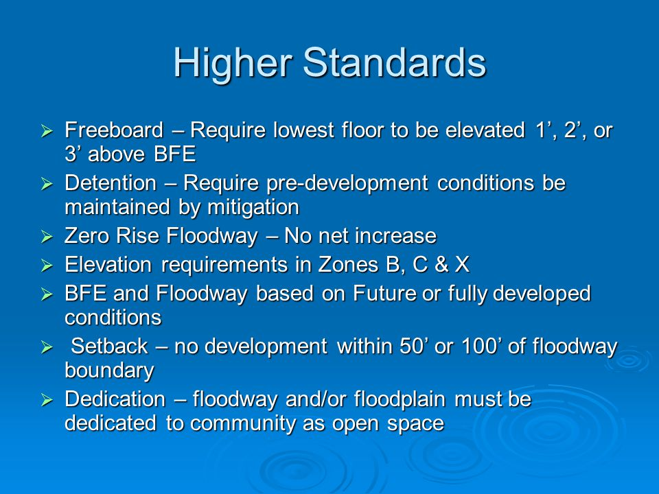 Higher Standards  Freeboard – Require lowest floor to be elevated 1', 2', or 3' above BFE  Detention – Require pre-development conditions be maintained by mitigation  Zero Rise Floodway – No net increase  Elevation requirements in Zones B, C & X  BFE and Floodway based on Future or fully developed conditions  Setback – no development within 50' or 100' of floodway boundary  Dedication – floodway and/or floodplain must be dedicated to community as open space