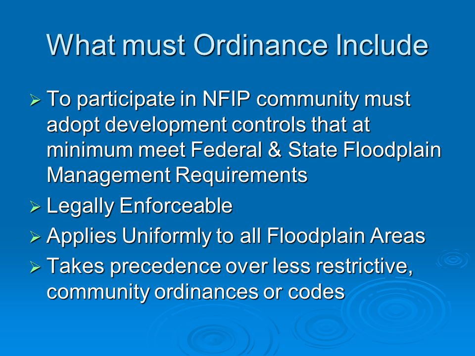 What must Ordinance Include  To participate in NFIP community must adopt development controls that at minimum meet Federal & State Floodplain Management Requirements  Legally Enforceable  Applies Uniformly to all Floodplain Areas  Takes precedence over less restrictive, community ordinances or codes