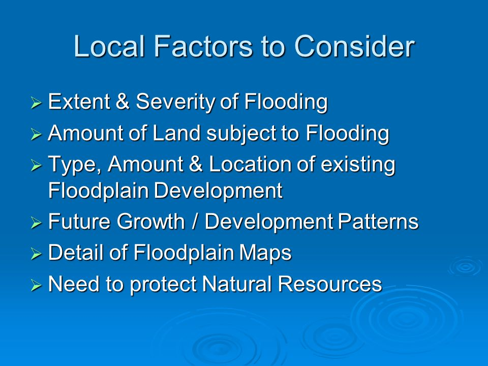 Local Factors to Consider  Extent & Severity of Flooding  Amount of Land subject to Flooding  Type, Amount & Location of existing Floodplain Development  Future Growth / Development Patterns  Detail of Floodplain Maps  Need to protect Natural Resources