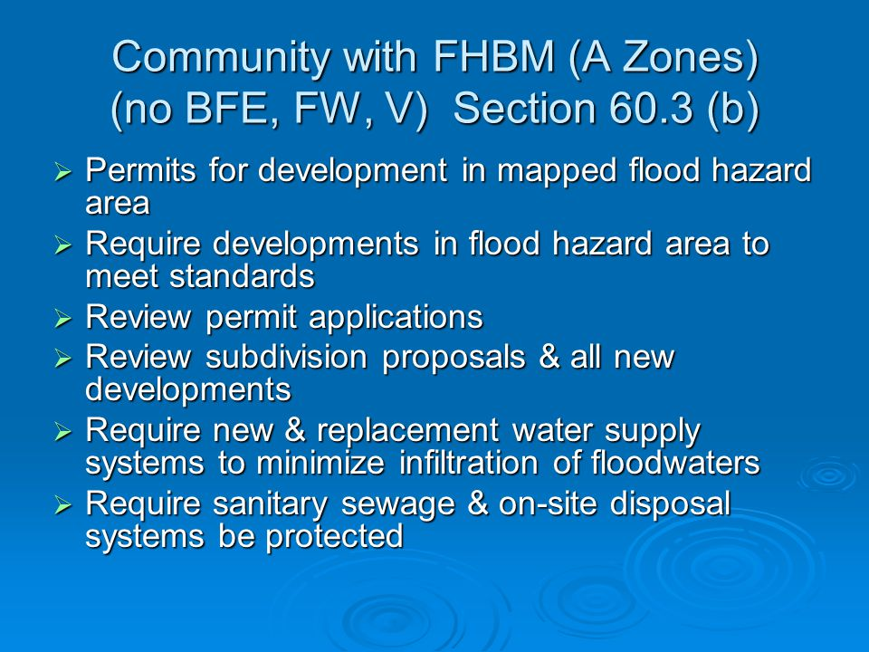 Community with FHBM (A Zones) (no BFE, FW, V) Section 60.3 (b)  Permits for development in mapped flood hazard area  Require developments in flood hazard area to meet standards  Review permit applications  Review subdivision proposals & all new developments  Require new & replacement water supply systems to minimize infiltration of floodwaters  Require sanitary sewage & on-site disposal systems be protected