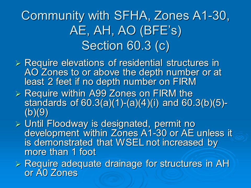 Community with SFHA, Zones A1-30, AE, AH, AO (BFE's) Section 60.3 (c)  Require elevations of residential structures in AO Zones to or above the depth number or at least 2 feet if no depth number on FIRM  Require within A99 Zones on FIRM the standards of 60.3(a)(1)-(a)(4)(i) and 60.3(b)(5)- (b)(9)  Until Floodway is designated, permit no development within Zones A1-30 or AE unless it is demonstrated that WSEL not increased by more than 1 foot  Require adequate drainage for structures in AH or A0 Zones
