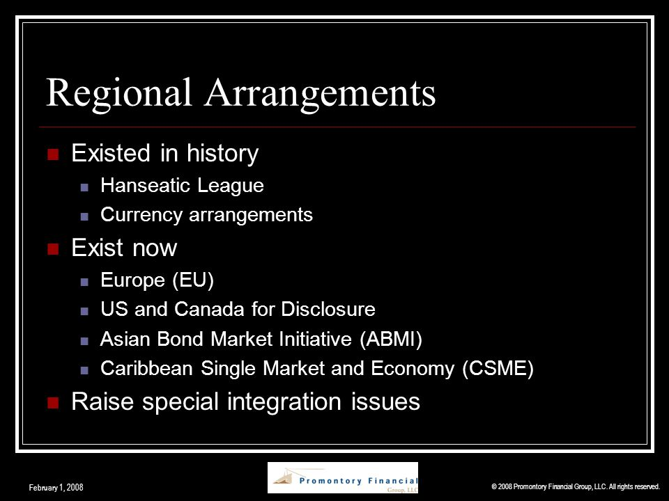 Regional Arrangements Existed in history Hanseatic League Currency arrangements Exist now Europe (EU) US and Canada for Disclosure Asian Bond Market Initiative (ABMI) Caribbean Single Market and Economy (CSME) Raise special integration issues © 2008 Promontory Financial Group, LLC.