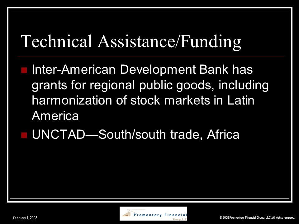 Technical Assistance/Funding Inter-American Development Bank has grants for regional public goods, including harmonization of stock markets in Latin America UNCTAD—South/south trade, Africa © 2008 Promontory Financial Group, LLC.