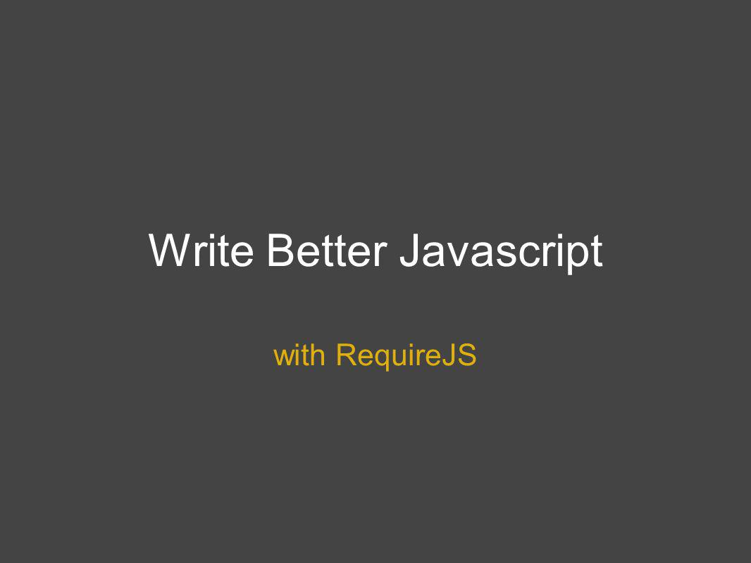 Write Better Javascript with RequireJS