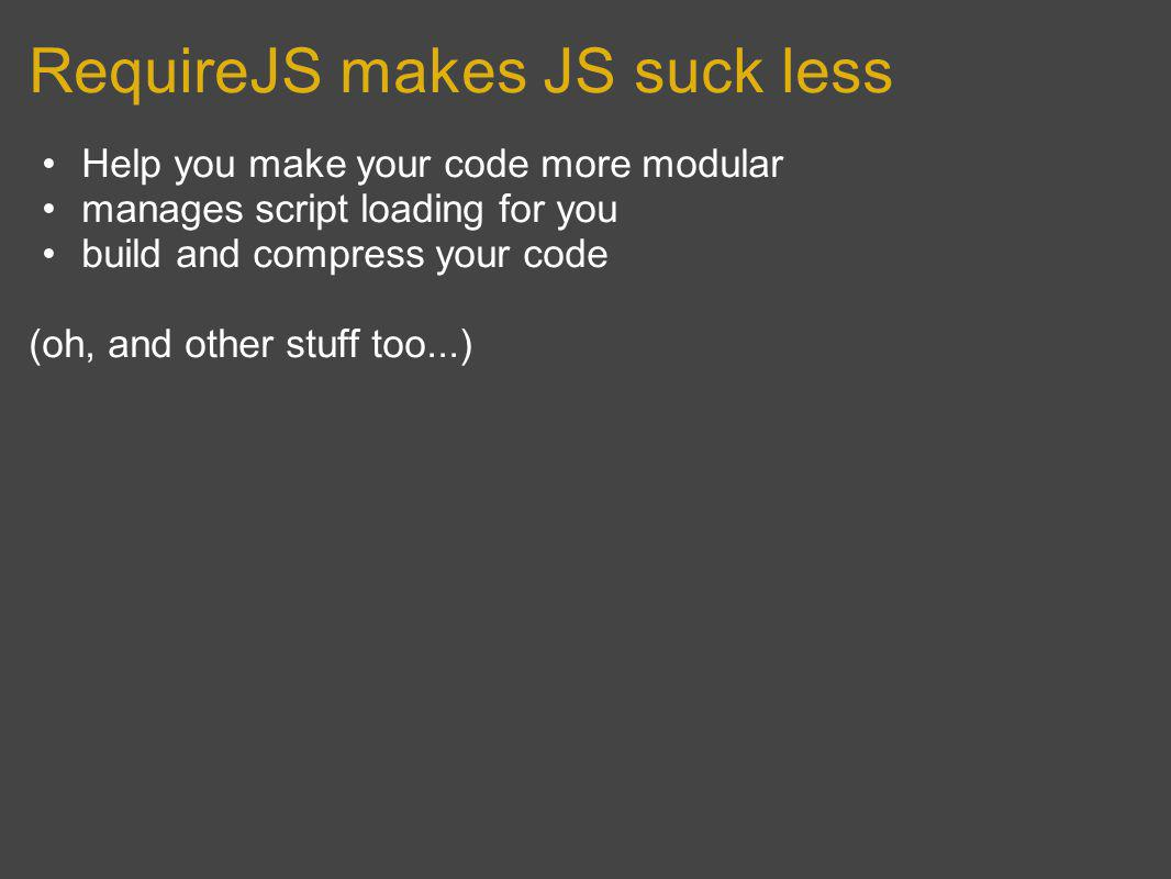 RequireJS makes JS suck less Help you make your code more modular manages script loading for you build and compress your code (oh, and other stuff too...)