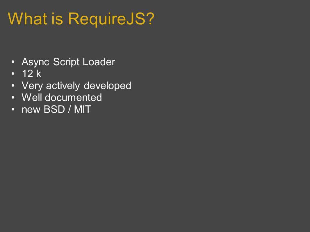 What is RequireJS Async Script Loader 12 k Very actively developed Well documented new BSD / MIT