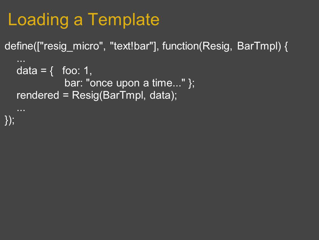 Loading a Template define([ resig_micro , text!bar ], function(Resig, BarTmpl) {...