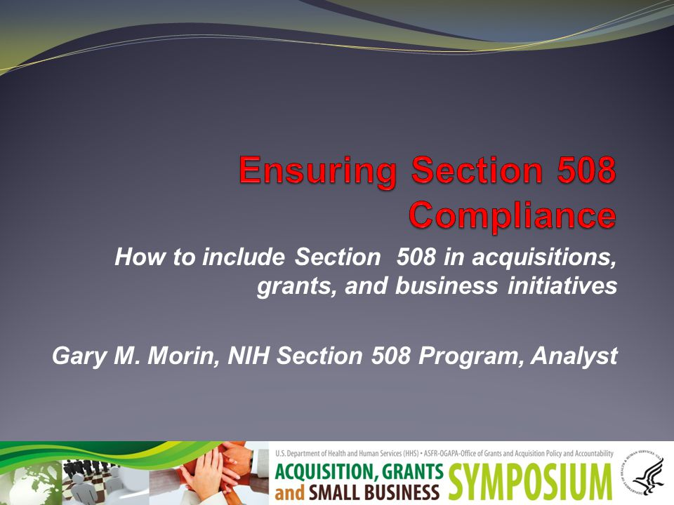 How to include Section 508 in acquisitions, grants, and business initiatives Gary M.