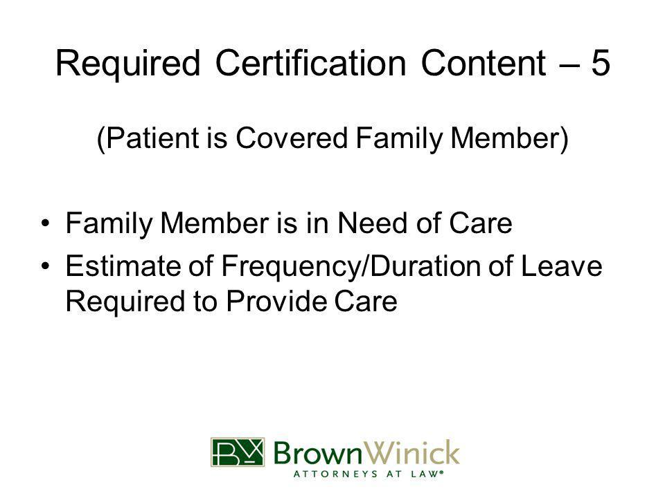 Required Certification Content – 5 (Patient is Covered Family Member) Family Member is in Need of Care Estimate of Frequency/Duration of Leave Required to Provide Care