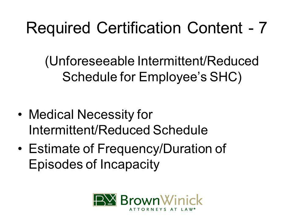Required Certification Content - 7 (Unforeseeable Intermittent/Reduced Schedule for Employee's SHC) Medical Necessity for Intermittent/Reduced Schedule Estimate of Frequency/Duration of Episodes of Incapacity
