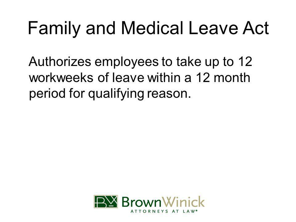 Family and Medical Leave Act Authorizes employees to take up to 12 workweeks of leave within a 12 month period for qualifying reason.
