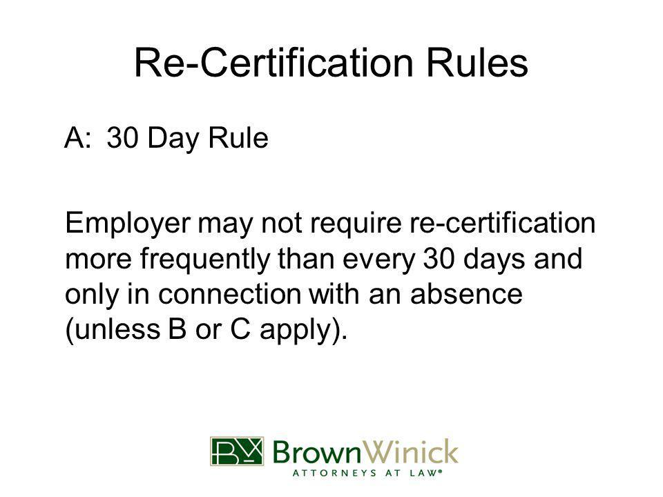 Re-Certification Rules A:30 Day Rule Employer may not require re-certification more frequently than every 30 days and only in connection with an absence (unless B or C apply).