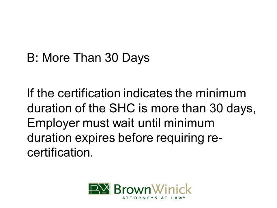 B: More Than 30 Days If the certification indicates the minimum duration of the SHC is more than 30 days, Employer must wait until minimum duration expires before requiring re- certification.