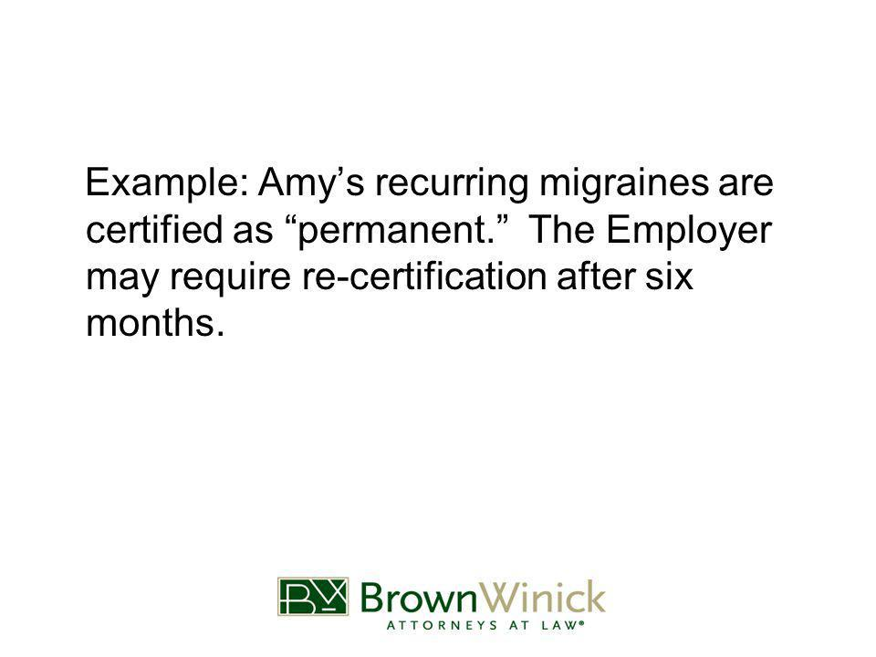 Example: Amy's recurring migraines are certified as permanent. The Employer may require re-certification after six months.