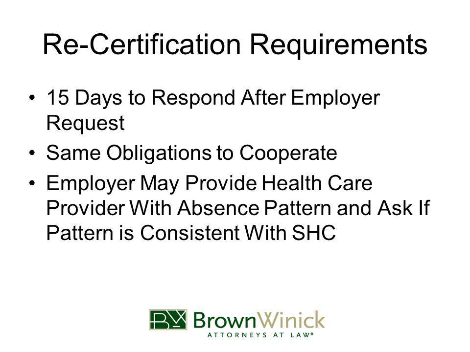 Re-Certification Requirements 15 Days to Respond After Employer Request Same Obligations to Cooperate Employer May Provide Health Care Provider With Absence Pattern and Ask If Pattern is Consistent With SHC
