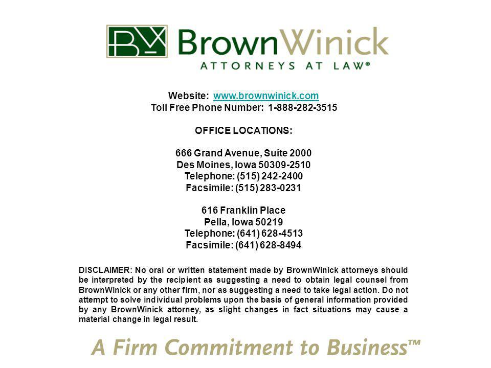 Website: www.brownwinick.comwww.brownwinick.com Toll Free Phone Number: 1-888-282-3515 OFFICE LOCATIONS: 666 Grand Avenue, Suite 2000 Des Moines, Iowa 50309-2510 Telephone: (515) 242-2400 Facsimile: (515) 283-0231 616 Franklin Place Pella, Iowa 50219 Telephone: (641) 628-4513 Facsimile: (641) 628-8494 DISCLAIMER: No oral or written statement made by BrownWinick attorneys should be interpreted by the recipient as suggesting a need to obtain legal counsel from BrownWinick or any other firm, nor as suggesting a need to take legal action.