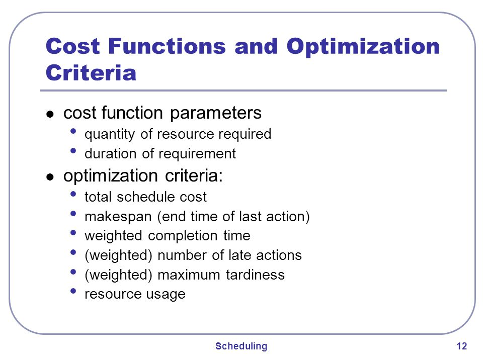 Scheduling 12 Cost Functions and Optimization Criteria cost function parameters quantity of resource required duration of requirement optimization criteria: total schedule cost makespan (end time of last action) weighted completion time (weighted) number of late actions (weighted) maximum tardiness resource usage