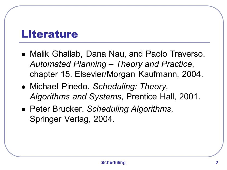 Scheduling 2 Literature Malik Ghallab, Dana Nau, and Paolo Traverso.
