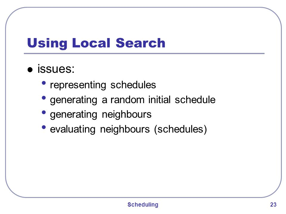 Scheduling 23 Using Local Search issues: representing schedules generating a random initial schedule generating neighbours evaluating neighbours (schedules)