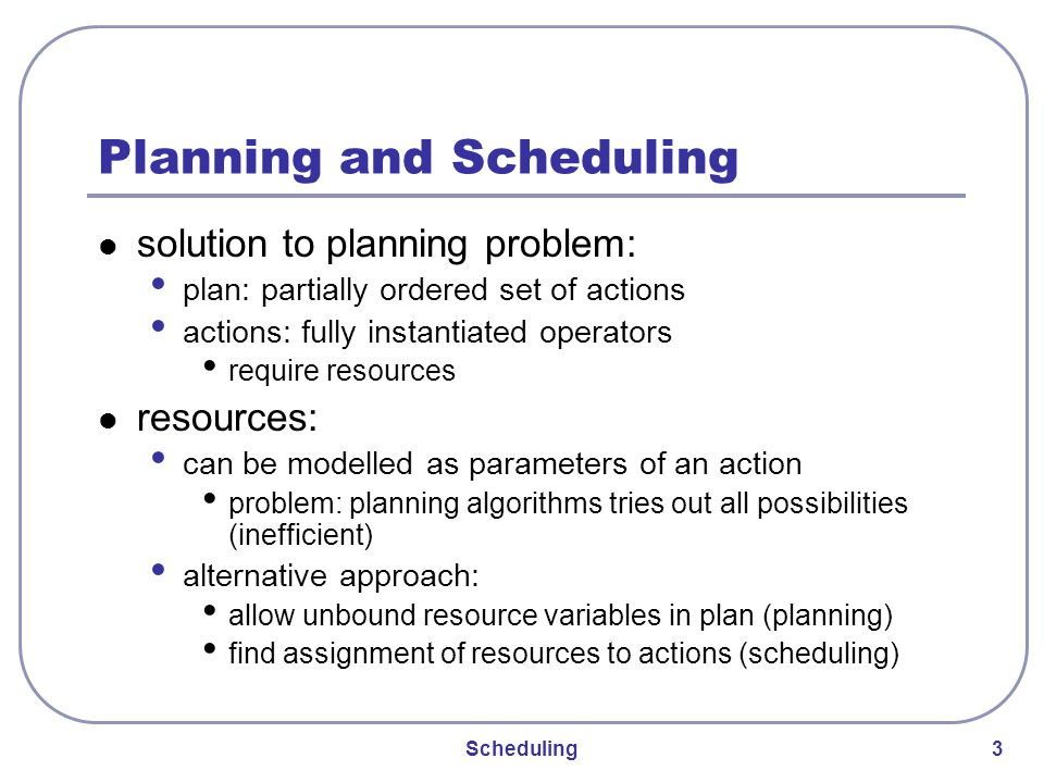 Scheduling 3 Planning and Scheduling solution to planning problem: plan: partially ordered set of actions actions: fully instantiated operators require resources resources: can be modelled as parameters of an action problem: planning algorithms tries out all possibilities (inefficient) alternative approach: allow unbound resource variables in plan (planning) find assignment of resources to actions (scheduling)