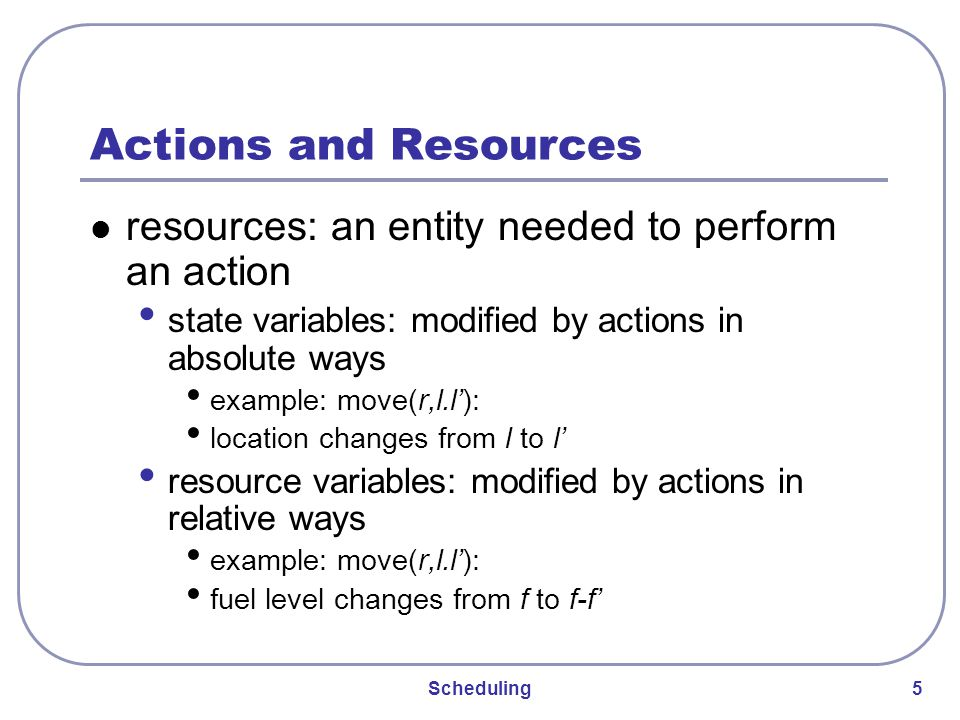 Scheduling 5 Actions and Resources resources: an entity needed to perform an action state variables: modified by actions in absolute ways example: move(r,l.l'): location changes from l to l' resource variables: modified by actions in relative ways example: move(r,l.l'): fuel level changes from f to f-f'