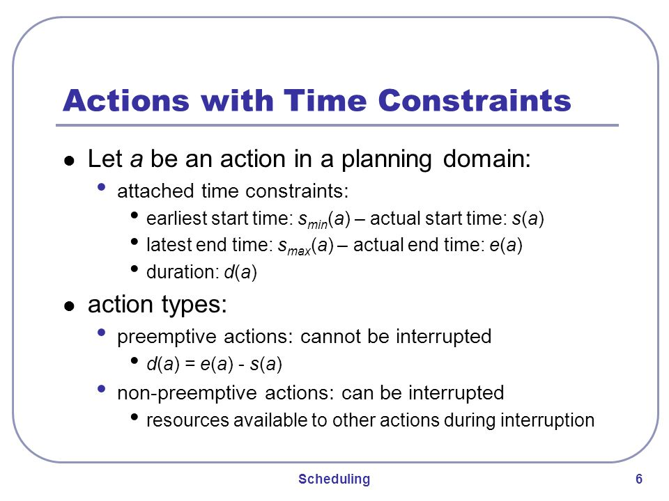 Scheduling 6 Actions with Time Constraints Let a be an action in a planning domain: attached time constraints: earliest start time: s min (a) – actual start time: s(a) latest end time: s max (a) – actual end time: e(a) duration: d(a) action types: preemptive actions: cannot be interrupted d(a) = e(a) - s(a) non-preemptive actions: can be interrupted resources available to other actions during interruption