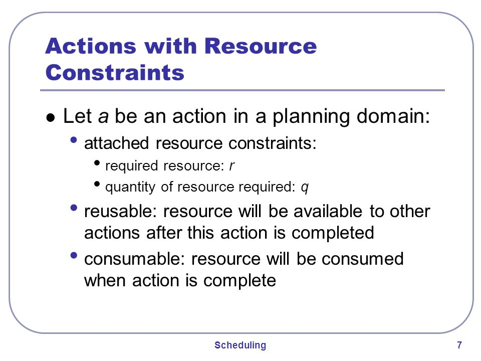Scheduling 7 Actions with Resource Constraints Let a be an action in a planning domain: attached resource constraints: required resource: r quantity of resource required: q reusable: resource will be available to other actions after this action is completed consumable: resource will be consumed when action is complete