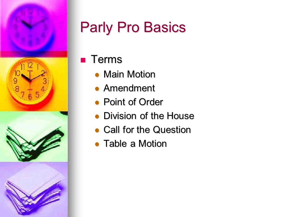 Parly Pro Basics Terms Terms Main Motion Main Motion Amendment Amendment Point of Order Point of Order Division of the House Division of the House Call for the Question Call for the Question Table a Motion Table a Motion