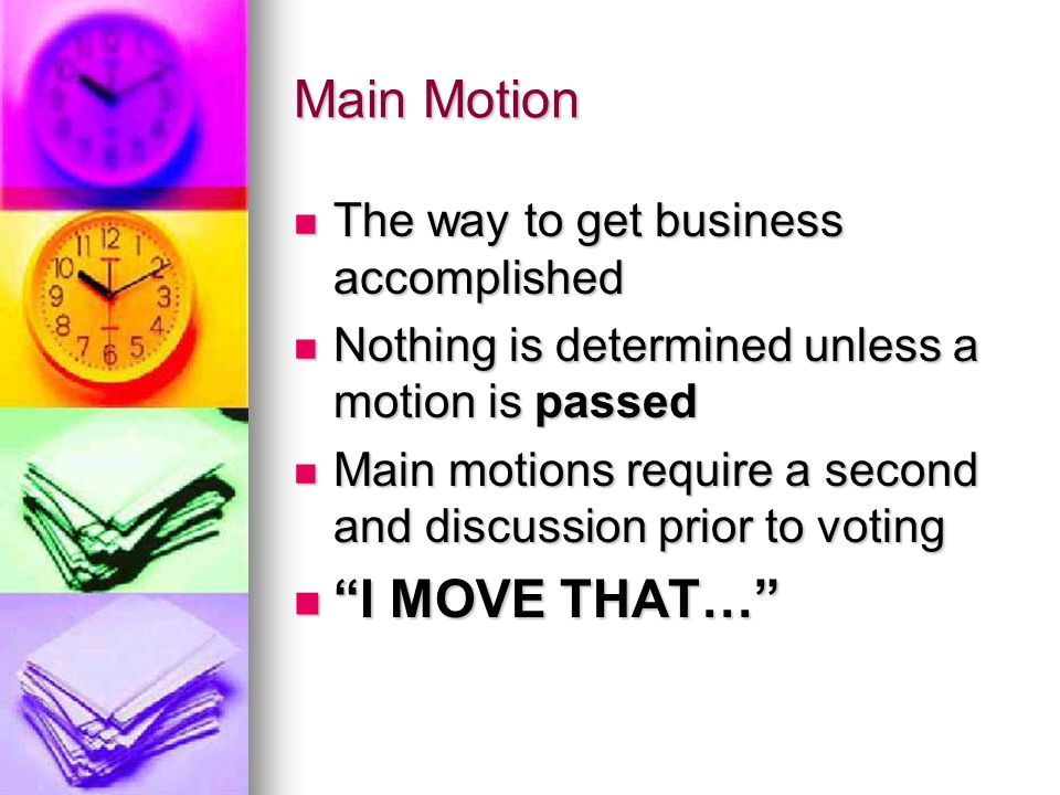 Main Motion The way to get business accomplished The way to get business accomplished Nothing is determined unless a motion is passed Nothing is determined unless a motion is passed Main motions require a second and discussion prior to voting Main motions require a second and discussion prior to voting I MOVE THAT… I MOVE THAT…