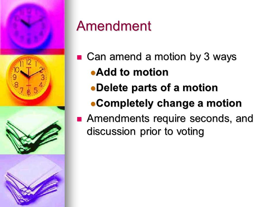 Amendment Can amend a motion by 3 ways Can amend a motion by 3 ways Add to motion Add to motion Delete parts of a motion Delete parts of a motion Completely change a motion Completely change a motion Amendments require seconds, and discussion prior to voting Amendments require seconds, and discussion prior to voting