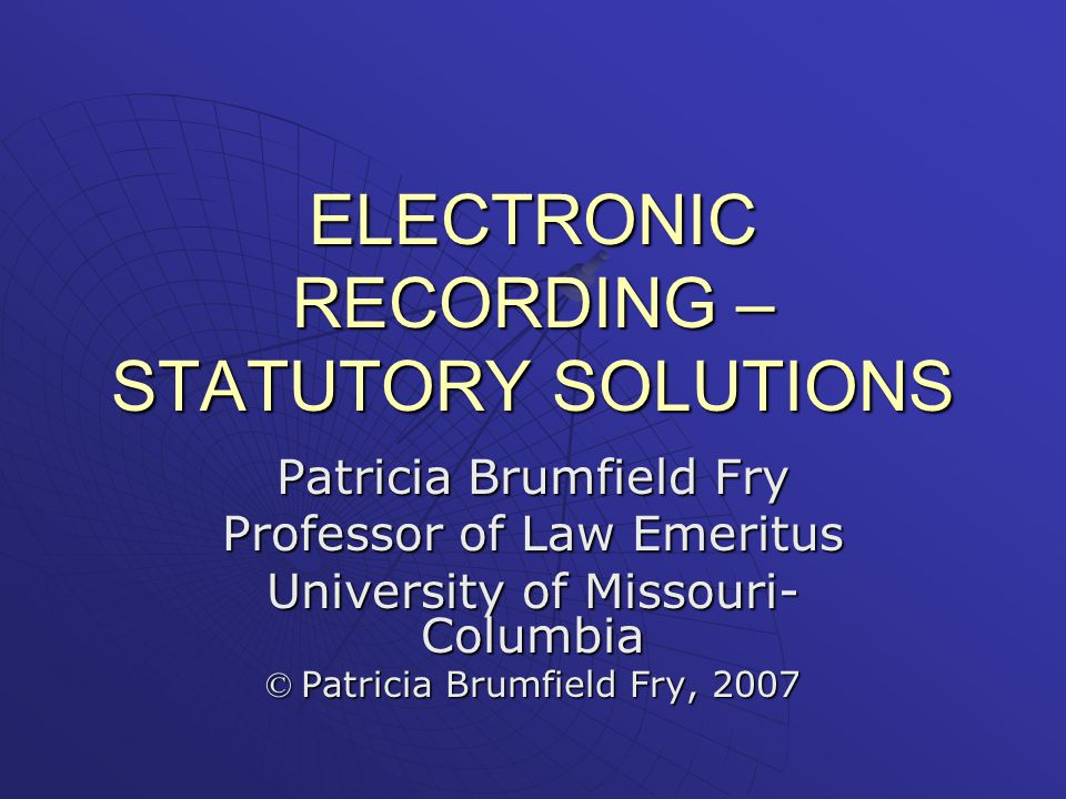 ELECTRONIC RECORDING – STATUTORY SOLUTIONS Patricia Brumfield Fry Professor of Law Emeritus University of Missouri- Columbia © Patricia Brumfield Fry, 2007