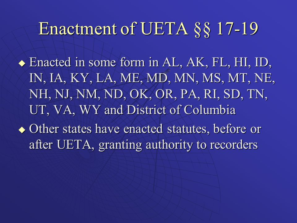 Enactment of UETA §§ 17-19  Enacted in some form in AL, AK, FL, HI, ID, IN, IA, KY, LA, ME, MD, MN, MS, MT, NE, NH, NJ, NM, ND, OK, OR, PA, RI, SD, TN, UT, VA, WY and District of Columbia  Other states have enacted statutes, before or after UETA, granting authority to recorders