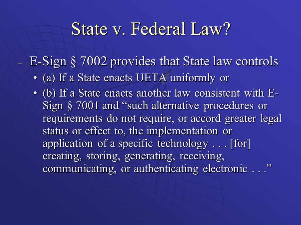 State v. Federal Law? – E-Sign § 7002 provides that State law controls (a) If a State enacts UETA uniformly or(a) If a State enacts UETA uniformly or