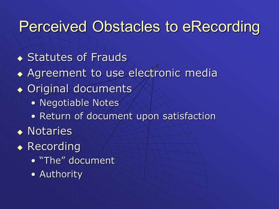 Perceived Obstacles to eRecording  Statutes of Frauds  Agreement to use electronic media  Original documents Negotiable NotesNegotiable Notes Return of document upon satisfactionReturn of document upon satisfaction  Notaries  Recording The document The document AuthorityAuthority