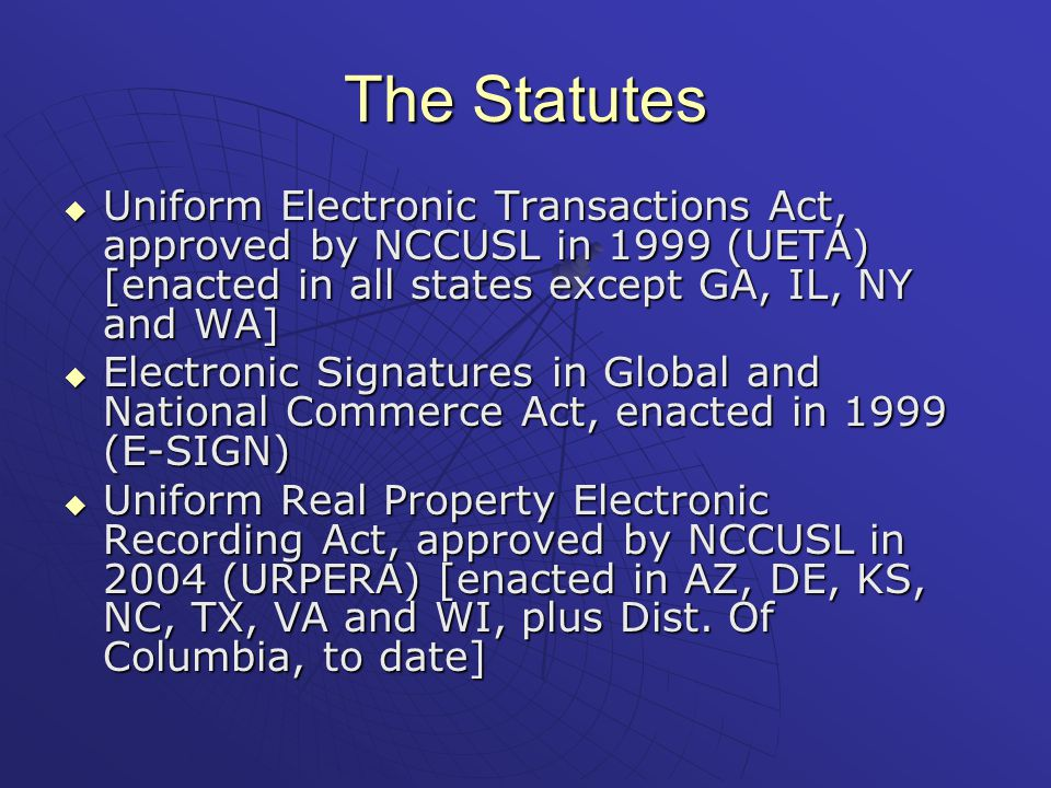 The Statutes  Uniform Electronic Transactions Act, approved by NCCUSL in 1999 (UETA) [enacted in all states except GA, IL, NY and WA]  Electronic Signatures in Global and National Commerce Act, enacted in 1999 (E-SIGN)  Uniform Real Property Electronic Recording Act, approved by NCCUSL in 2004 (URPERA) [enacted in AZ, DE, KS, NC, TX, VA and WI, plus Dist.