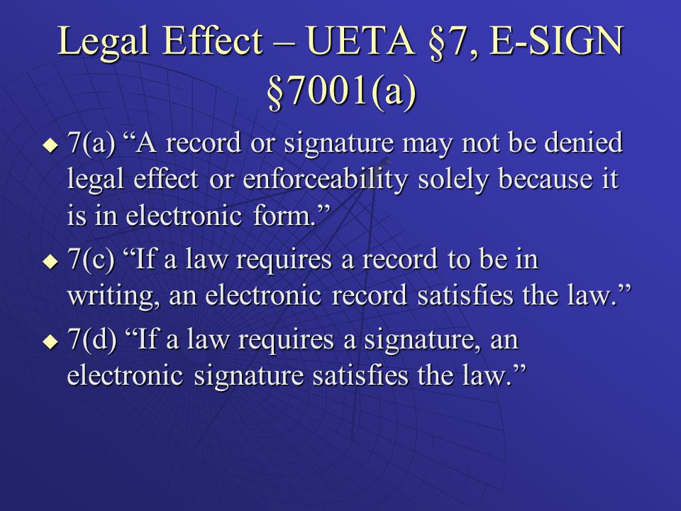 Legal Effect – UETA §7, E-SIGN §7001(a)  7(a) A record or signature may not be denied legal effect or enforceability solely because it is in electronic form.  7(c) If a law requires a record to be in writing, an electronic record satisfies the law.  7(d) If a law requires a signature, an electronic signature satisfies the law.