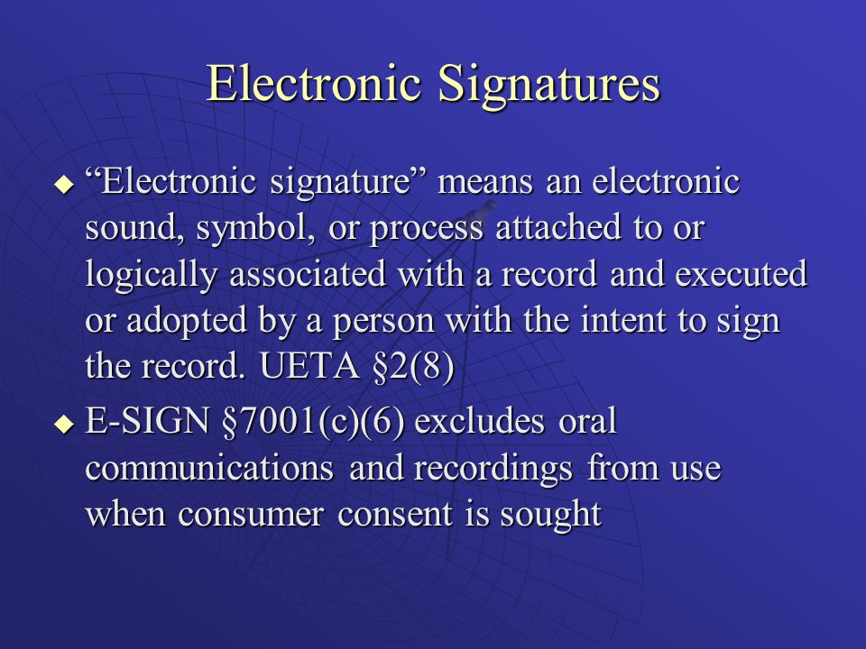Electronic Signatures  Electronic signature means an electronic sound, symbol, or process attached to or logically associated with a record and executed or adopted by a person with the intent to sign the record.