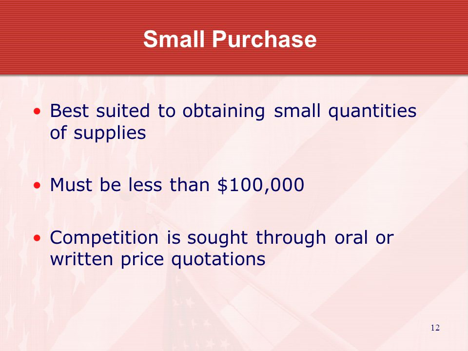 12 Small Purchase Best suited to obtaining small quantities of supplies Must be less than $100,000 Competition is sought through oral or written price quotations