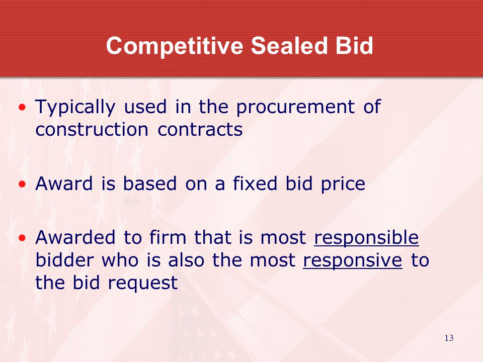13 Competitive Sealed Bid Typically used in the procurement of construction contracts Award is based on a fixed bid price Awarded to firm that is most