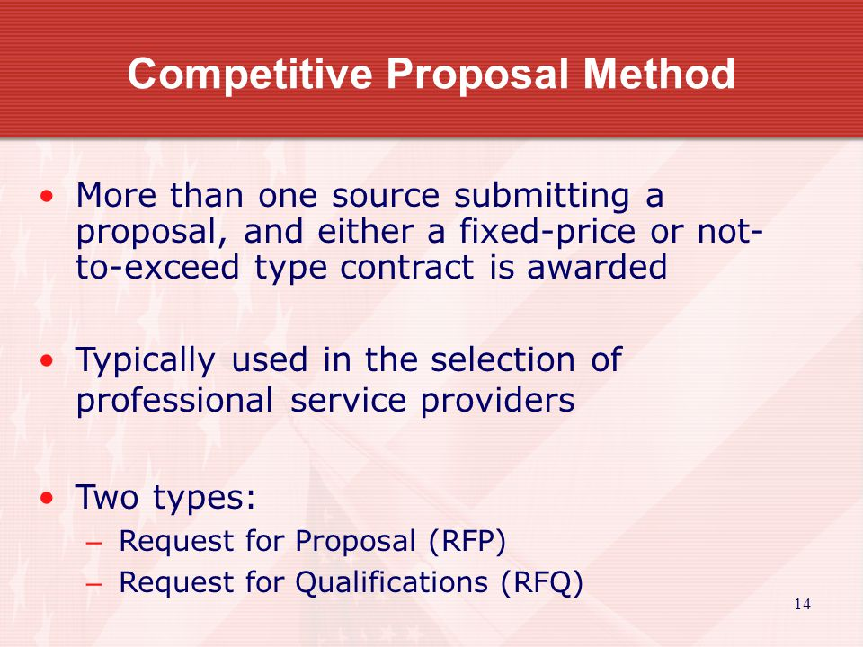 14 Competitive Proposal Method More than one source submitting a proposal, and either a fixed-price or not- to-exceed type contract is awarded Typical