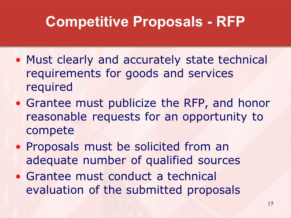 15 Competitive Proposals - RFP Must clearly and accurately state technical requirements for goods and services required Grantee must publicize the RFP
