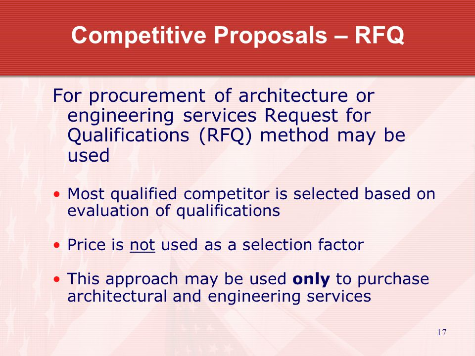 17 Competitive Proposals – RFQ For procurement of architecture or engineering services Request for Qualifications (RFQ) method may be used Most qualified competitor is selected based on evaluation of qualifications Price is not used as a selection factor This approach may be used only to purchase architectural and engineering services