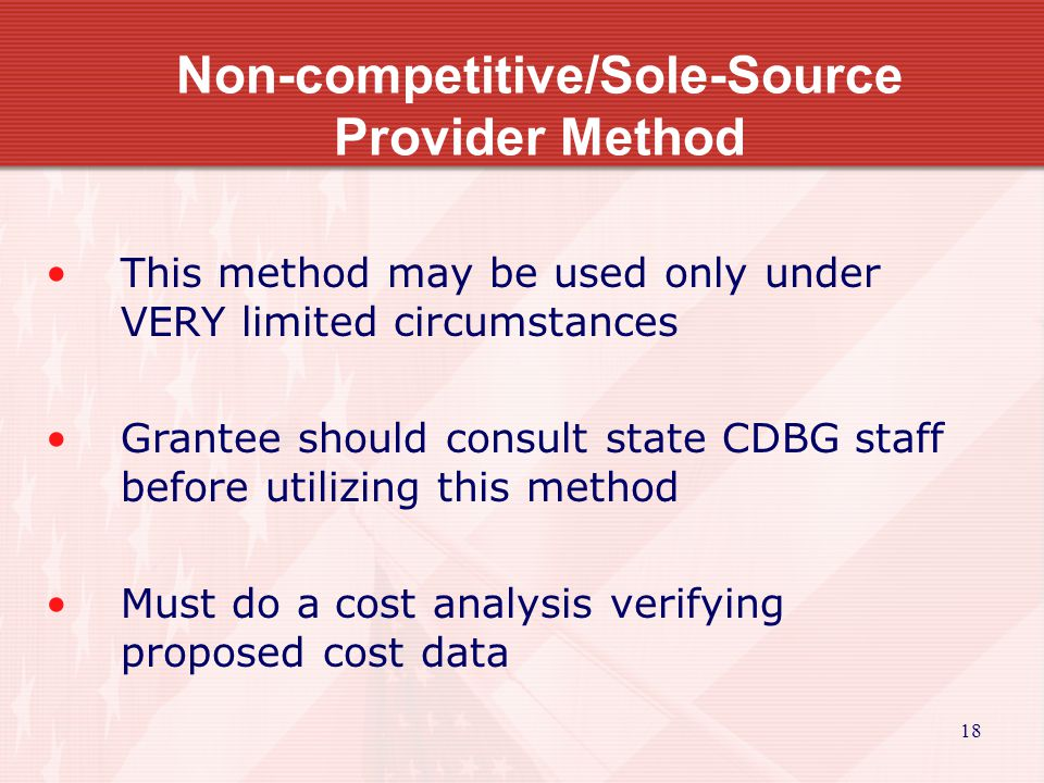 18 Non-competitive/Sole-Source Provider Method This method may be used only under VERY limited circumstances Grantee should consult state CDBG staff before utilizing this method Must do a cost analysis verifying proposed cost data