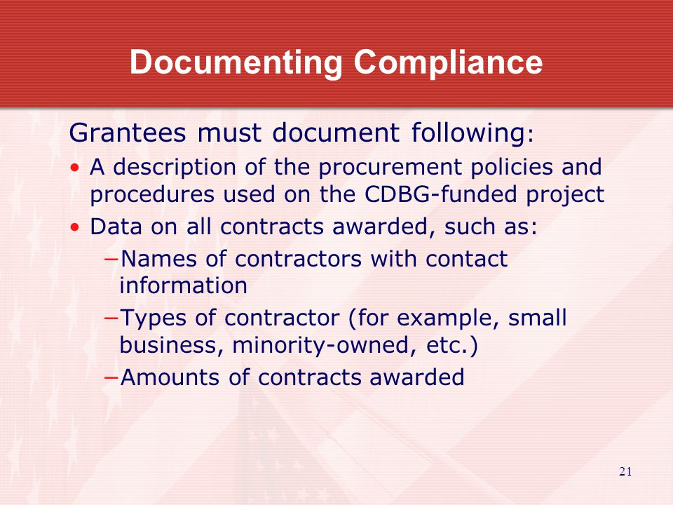 21 Documenting Compliance Grantees must document following : A description of the procurement policies and procedures used on the CDBG-funded project Data on all contracts awarded, such as: −Names of contractors with contact information −Types of contractor (for example, small business, minority-owned, etc.) −Amounts of contracts awarded