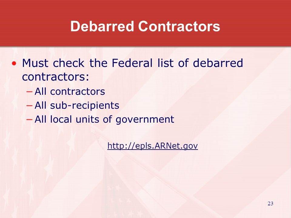 23 Debarred Contractors Must check the Federal list of debarred contractors: −All contractors −All sub-recipients −All local units of government http: