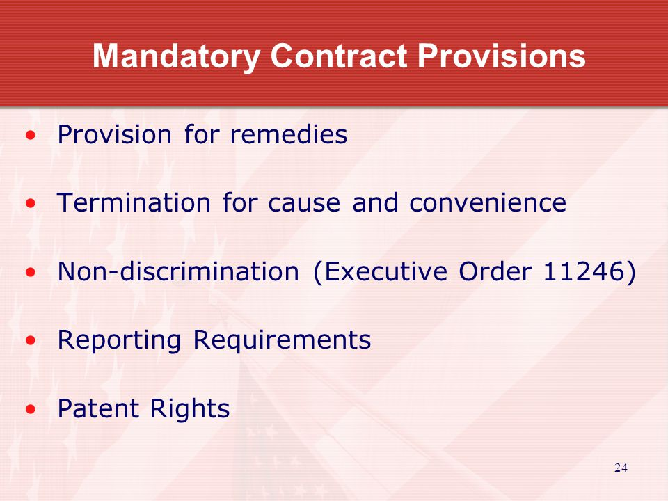 24 Mandatory Contract Provisions Provision for remedies Termination for cause and convenience Non-discrimination (Executive Order 11246) Reporting Req