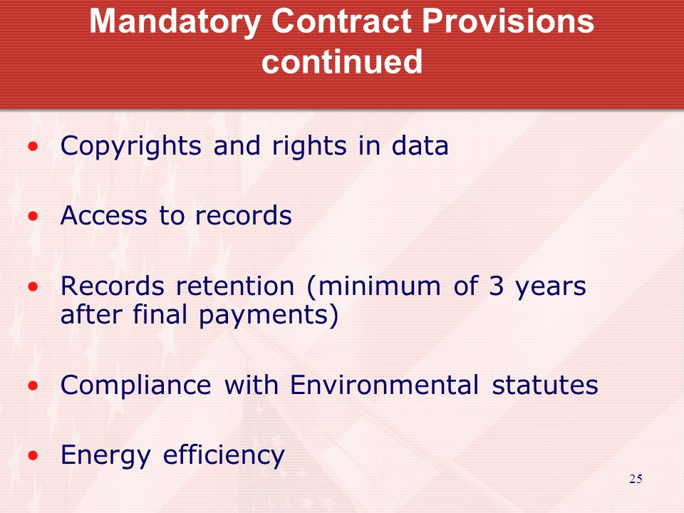 Mandatory Contract Provisions continued Copyrights and rights in data Access to records Records retention (minimum of 3 years after final payments) Compliance with Environmental statutes Energy efficiency 25