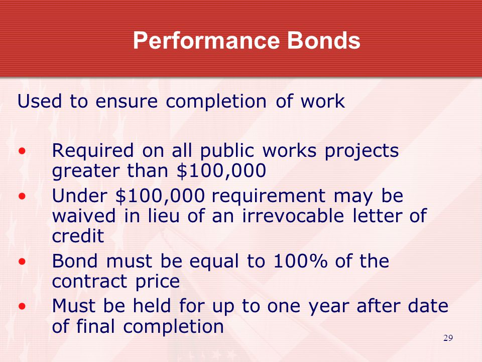 29 Performance Bonds Used to ensure completion of work Required on all public works projects greater than $100,000 Under $100,000 requirement may be waived in lieu of an irrevocable letter of credit Bond must be equal to 100% of the contract price Must be held for up to one year after date of final completion
